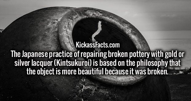The Japanese practice of repairing broken pottery with gold or silver lacquer (Kintsukuroi) is based on the philosophy that the object is more beautiful because it was broken.