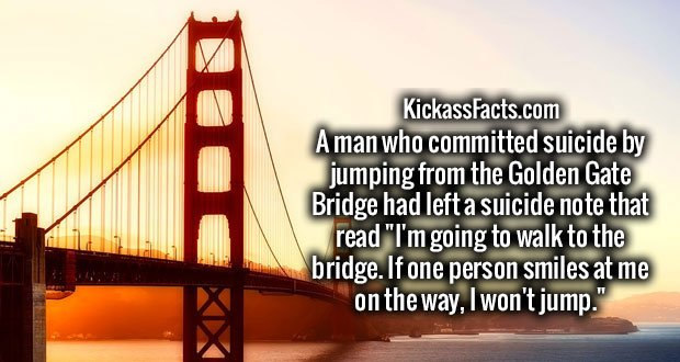 """A man who committed suicide by jumping from the Golden Gate Bridge had left a suicide note that read """"I'm going to walk to the bridge. If one person smiles at me on the way, I won't jump."""""""