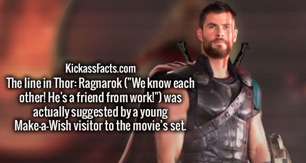 "The line in Thor: Ragnarok (""We know each other! He's a friend from work!"") was actually suggested by a young Make-a-Wish visitor to the movie's set."