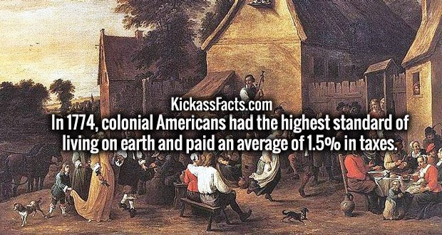 In 1774, colonial Americans had the highest standard of living on earth and paid an average of 1.5% in taxes.