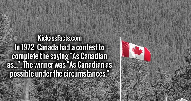 """In 1972, Canada had a contest to complete the saying """"As Canadian as..."""". The winner was """"As Canadian as possible under the circumstances."""""""