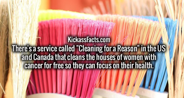 "There's a service called ""Cleaning for a Reason"" in the US and Canada that cleans the houses of women with cancer for free so they can focus on their health."