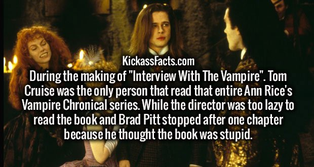 """During the making of """"Interview With The Vampire"""". Tom Cruise was the only person that read that entire Ann Rice's Vampire Chronical series. While the director was too lazy to read the book and Brad Pitt stopped after one chapter because he thought the book was stupid."""