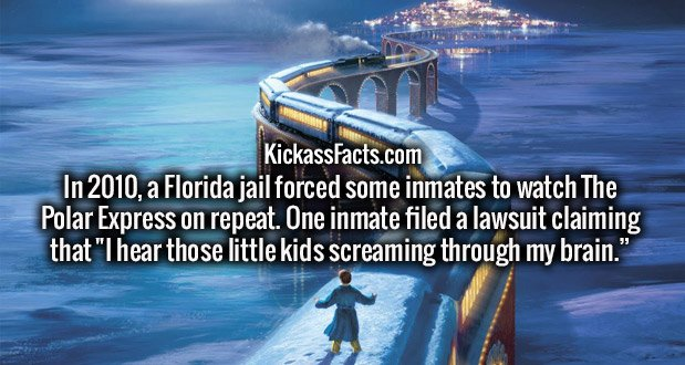 "In 2010, a Florida jail forced some inmates to watch The Polar Express on repeat. One inmate filed a lawsuit claiming that ""I hear those little kids screaming through my brain."""