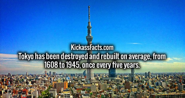 Tokyo has been destroyed and rebuilt on average, from 1608 to 1945, once every five years.