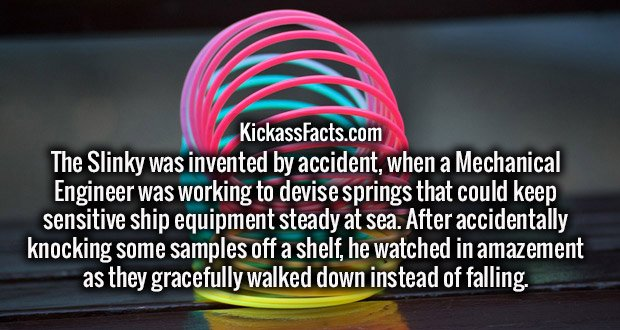 The Slinky was invented by accident, when a Mechanical Engineer was working to devise springs that could keep sensitive ship equipment steady at sea. After accidentally knocking some samples off a shelf, he watched in amazement as they gracefully walked down instead of falling.