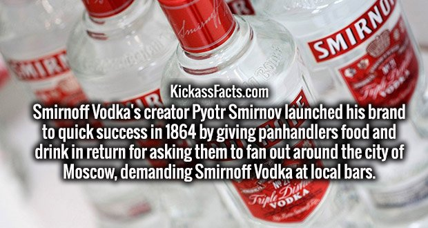 Smirnoff Vodka's creator Pyotr Smirnov launched his brand to quick success in 1864 by giving panhandlers food and drink in return for asking them to fan out around the city of Moscow, demanding Smirnoff Vodka at local bars.