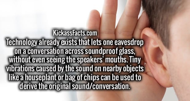 Technology already exists that lets one eavesdrop on a conversation across soundproof glass, without even seeing the speakers' mouths. Tiny vibrations caused by the sound on nearby objects like a houseplant or bag of chips can be used to derive the original sound/conversation.