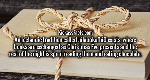 An Icelandic tradition called Jólabókaflóð exists, where books are exchanged as Christmas Eve presents and the rest of the night is spent reading them and eating chocolate.