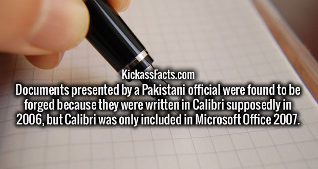 Documents presented by a Pakistani official were found to be forged because they were written in Calibri supposedly in 2006, but Calibri was only included in Microsoft Office 2007.