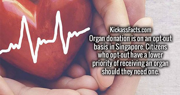 Organ donation is on an opt-out basis in Singapore. Citizens who opt-out have a lower priority of receiving an organ should they need one.