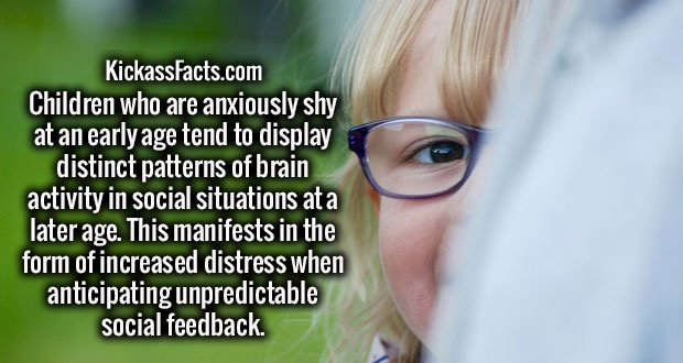 Children who are anxiously shy at an early age tend to display distinct patterns of brain activity in social situations at a later age. This manifests in the form of increased distress when anticipating unpredictable social feedback.
