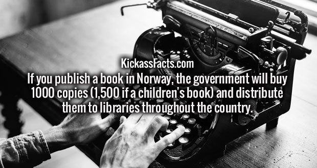 If you publish a book in Norway, the government will buy 1000 copies (1,500 if a children's book) and distribute them to libraries throughout the country.