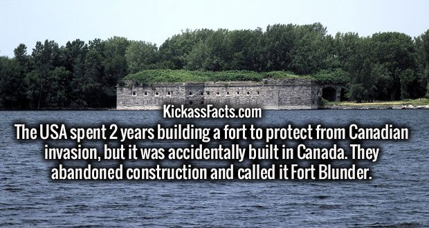 The USA spent 2 years building a fort to protect from Canadian invasion, but it was accidentally built in Canada. They abandoned construction and called it Fort Blunder.