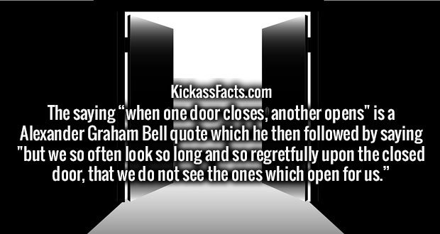 """The saying """"when one door closes, another opens"""" is a Alexander Graham Bell quote which he then followed by saying """"but we so often look so long and so regretfully upon the closed door, that we do not see the ones which open for us."""""""
