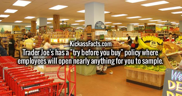 "Trader Joe's has a ""try before you buy"" policy where employees will open nearly anything for you to sample."