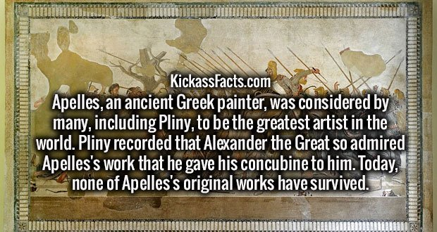 Apelles, an ancient Greek painter, was considered by many, including Pliny, to be the greatest artist in the world. Pliny recorded that Alexander the Great so admired Apelles's work that he gave his concubine to him. Today, none of Apelles's original works have survived.