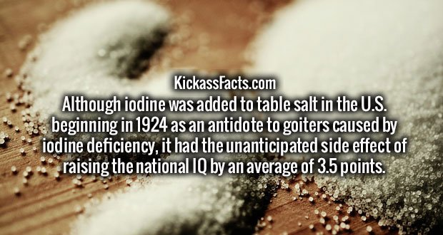 Although iodine was added to table salt in the U.S. beginning in 1924 as an antidote to goiters caused by iodine deficiency, it had the unanticipated side effect of raising the national IQ by an average of 3.5 points.