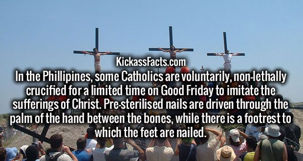 In the Phillipines, some Catholics are voluntarily, non-lethally crucified for a limited time on Good Friday to imitate the sufferings of Christ. Pre-sterilised nails are driven through the palm of the hand between the bones, while there is a footrest to which the feet are nailed.