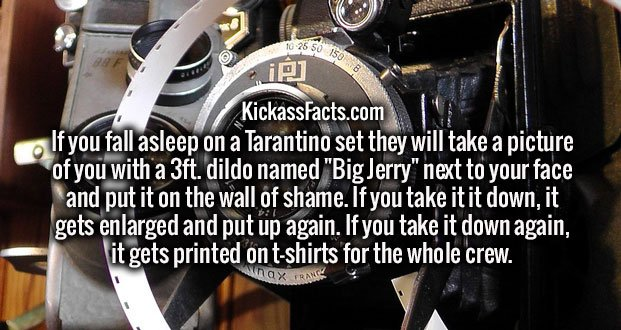 """If you fall asleep on a Tarantino set they will take a picture of you with a 3ft. dildo named """"Big Jerry"""" next to your face and put it on the wall of shame. If you take it it down, it gets enlarged and put up again. If you take it down again, it gets printed on t-shirts for the whole crew."""