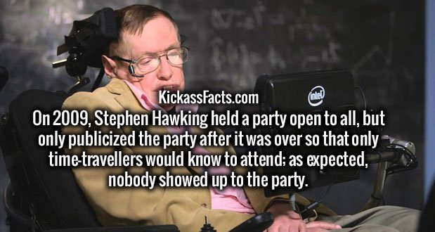 On 2009, Stephen Hawking held a party open to all, but only publicized the party after it was over so that only time-travellers would know to attend; as expected, nobody showed up to the party.