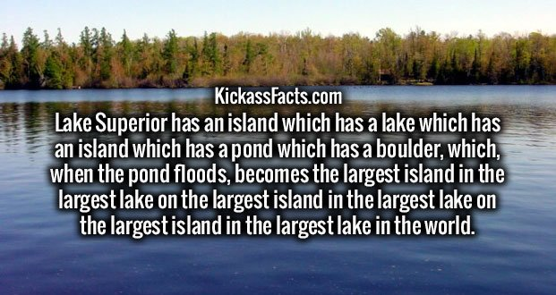 Lake Superior has an island which has a lake which has an island which has a pond which has a boulder, which, when the pond floods, becomes the largest island in the largest lake on the largest island in the largest lake on the largest island in the largest lake in the world.