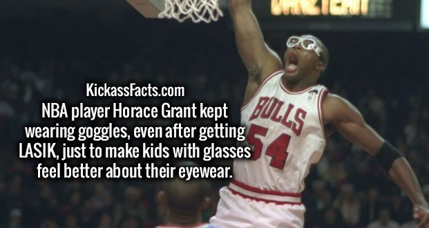NBA player Horace Grant kept wearing goggles, even after getting LASIK, just to make kids with glasses feel better about their eyewear.
