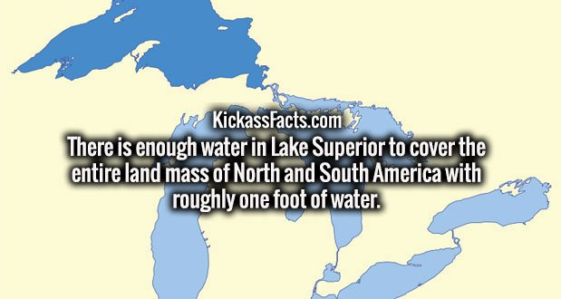 There is enough water in Lake Superior to cover the entire land mass of North and South America with roughly one foot of water.