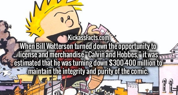 "When Bill Watterson turned down the opportunity to license and merchandise ""Calvin and Hobbes,"" it was estimated that he was turning down $300-400 million to maintain the integrity and purity of the comic."