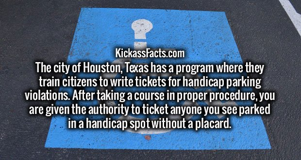 The city of Houston, Texas has a program where they train citizens to write tickets for handicap parking violations. After taking a course in proper procedure, you are given the authority to ticket anyone you see parked in a handicap spot without a placard.
