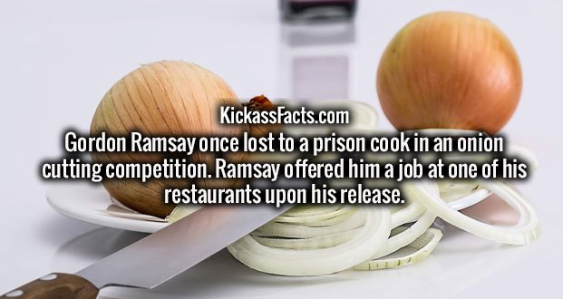 Gordon Ramsay once lost to a prison cook in an onion cutting competition. Ramsay offered him a job at one of his restaurants upon his release.