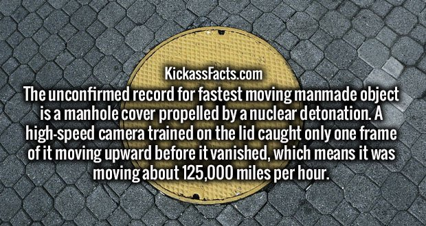 The unconfirmed record for fastest moving manmade object is a manhole cover propelled by a nuclear detonation. A high-speed camera trained on the lid caught only one frame of it moving upward before it vanished, which means it was moving about 125,000 miles per hour.