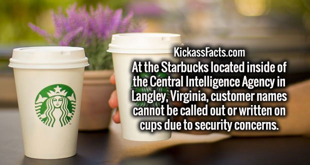 At the Starbucks located inside of the Central Intelligence Agency in Langley, Virginia, customer names cannot be called out or written on cups due to security concerns.