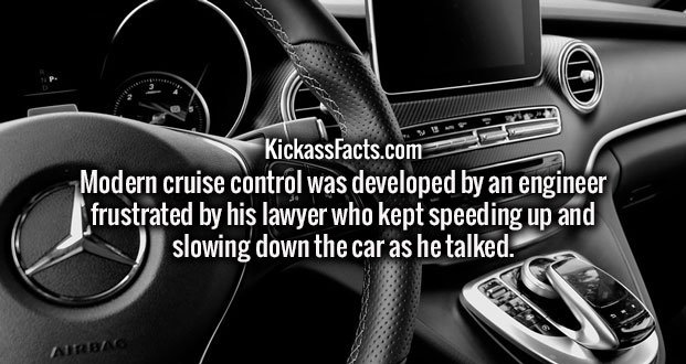 Modern cruise control was developed by an engineer frustrated by his lawyer who kept speeding up and slowing down the car as he talked.
