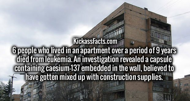 6 people who lived in an apartment over a period of 9 years died from leukemia. An investigation revealed a capsule containing caesium-137 embedded in the wall, believed to have gotten mixed up with construction supplies.