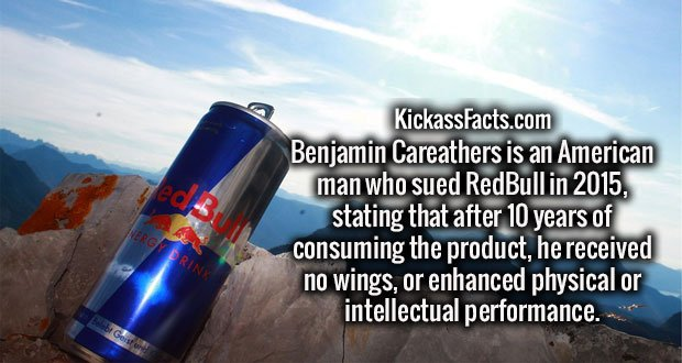Benjamin Careathers is an American man who sued RedBull in 2015, stating that after 10 years of consuming the product, he received no wings, or enhanced physical or intellectual performance.