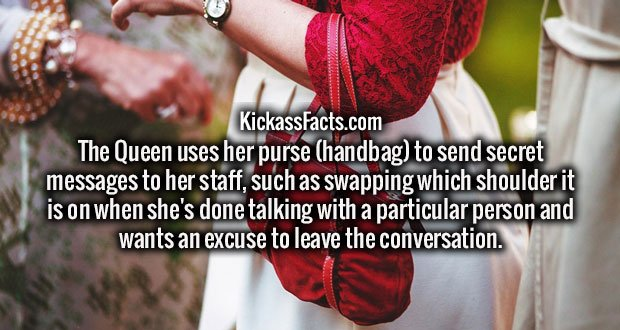 The Queen uses her purse (handbag) to send secret messages to her staff, such as swapping which shoulder it is on when she's done talking with a particular person and wants an excuse to leave the conversation.