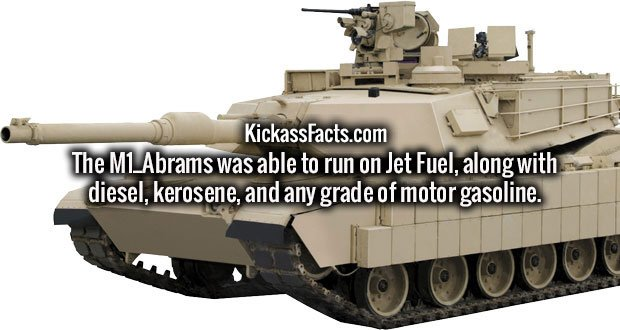 The M1_Abrams was able to run on Jet Fuel, along with diesel, kerosene, and any grade of motor gasoline.