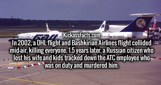 In 2002, a DHL flight and Bashkirian Airlines flight collided mid-air, killing everyone. 1.5 years later, a Russian citizen who lost his wife and kids tracked down the ATC employee who was on duty and murdered him.