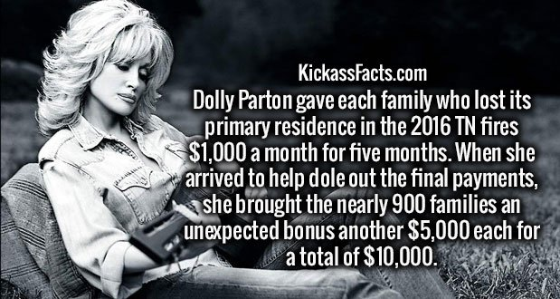 Dolly Parton gave each family who lost its primary residence in the 2016 TN fires $1,000 a month for five months. When she arrived to help dole out the final payments, she brought the nearly 900 families an unexpected bonus another $5,000 each for a total of $10,000.