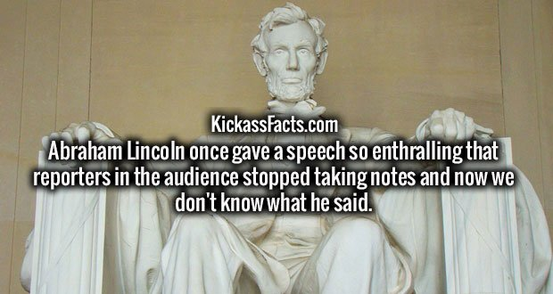 Abraham Lincoln once gave a speech so enthralling that reporters in the audience stopped taking notes and now we don't know what he said.