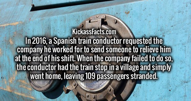 In 2016, a Spanish train conductor requested the company he worked for to send someone to relieve him at the end of his shift. When the company failed to do so, the conductor had the train stop in a village and simply went home, leaving 109 passengers stranded.
