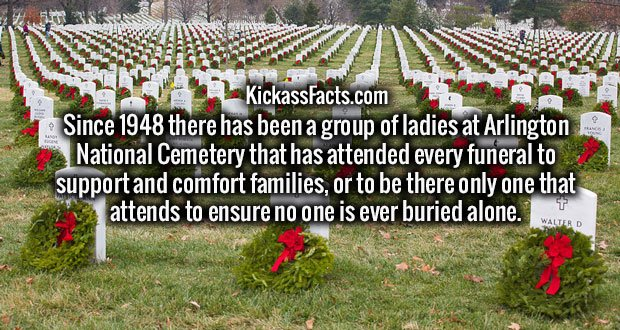 Since 1948 there has been a group of ladies at Arlington National Cemetery that has attended every funeral to support and comfort families, or to be there only one that attends to ensure no one is ever buried alone.