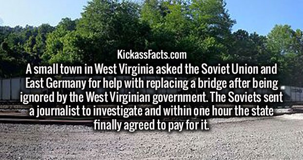 A small town in West Virginia asked the Soviet Union and East Germany for help with replacing a bridge after being ignored by the West Virginian government. The Soviets sent a journalist to investigate and within one hour the state finally agreed to pay for it.