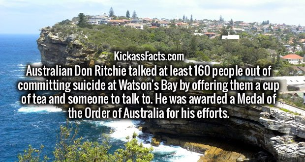 Australian Don Ritchie talked at least 160 people out of committing suicide at Watson's Bay by offering them a cup of tea and someone to talk to. He was awarded a Medal of the Order of Australia for his efforts.