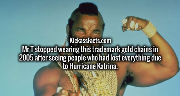 Mr T stopped wearing this trademark gold chains in 2005 after seeing people who had lost everything due to Hurricane Katrina.