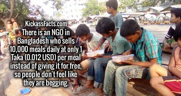 There is an NGO in Bangladesh who sells 10,000 meals daily at only 1 Taka (0.012 USD) per meal instead of giving it for free, so people don't feel like they are begging.