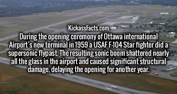 During the opening ceremony of Ottawa international Airport's new terminal in 1959 a USAF F-104 Star fighter did a supersonic flypast. The resulting sonic boom shattered nearly all the glass in the airport and caused significant structural damage, delaying the opening for another year.