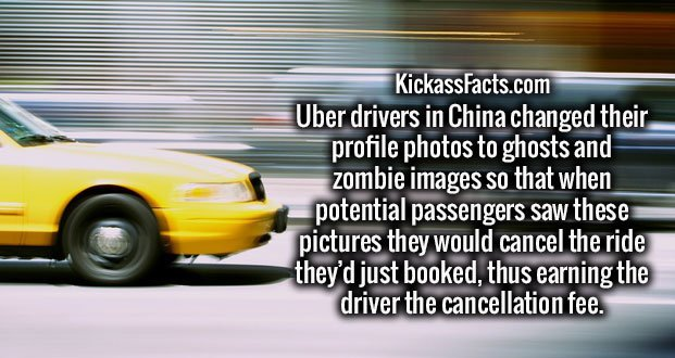Uber drivers in China changed their profile photos to ghosts and zombie images so that when potential passengers saw these pictures they would cancel the ride they'd just booked, thus earning the driver the cancellation fee.