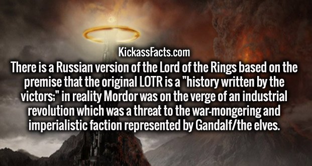 "There is a Russian version of the Lord of the Rings based on the premise that the original LOTR is a ""history written by the victors;"" in reality Mordor was on the verge of an industrial revolution which was a threat to the war-mongering and imperialistic faction represented by Gandalf/the elves."
